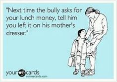 Next time the bully asks for your lunch money, tell him you left it on his mother's dresser.