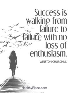 Positive Quote: Success is walking from failure to failure to with no loss of enthusiasm – Winston Churchill. www.HealthyPlace.com