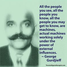 All the people you see, all the people you know, all the people you may get to know, are machines, actual machines working solely under the power of external influences. ~ George Gurdjieff Quotes