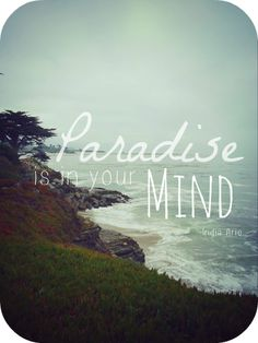 Paradise is in your mind -India Arie.  That's how powerful your thoughts are!!!!!