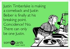 Funny Music Ecard: Justin Timberlake is making a comeback and Justin Beiber is finally at his breaking point. Coincidence? No. There can only be one Justin.