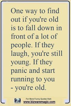Quotes for Fun QUOTATION Image : As the quote says Description One way to find out if youre old is to fall down in front of a lot of people. If they laugh youre still young. If they panic and start running to you youre old. Click The Pin For More Funny [] Old Quotes, Funny Quotes About Life, Sarcastic Quotes, Jokes Quotes, Daily Quotes, Great Quotes, Quotes To Live By, Inspirational Quotes, Funny Sayings