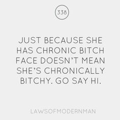 just bc she has chronic bitch face doesnt mean shes chronically bitchy. go say HI