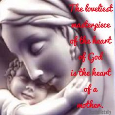 The loveliest masterpiece of the heart of God is the heart if the mother. ~ St. Therese of Lisieux