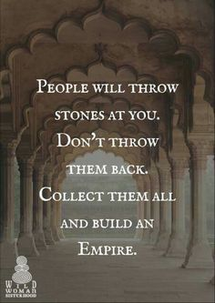 At one time..I reacted to people by throwing them back..then realized that doesn't get anywhere just causes more pain. It's easier to forgive those who throw the stones, and politely hand them back..or just walk over them as reminders of the throwers as your building a life without them.