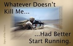 """What doesn't kill me... had better start running."" USMC Motivational"