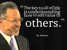"""The key to all of life is understanding how to add value to others."" ~ Jay Abraham"