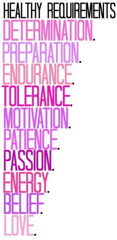 Healthy Requirements: Determination. Preparation. Endurance. Tolerance. Motivation. Patience. Passion. Energy. Belief. Love.