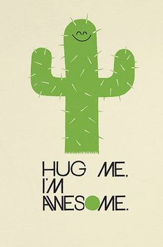Hug me, I'm awesome. Prickly .... But no less Awesome :)