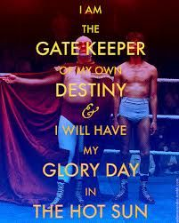 I am the gate keeper of my own destiny and I will have my glory day in the hot sun -Nacho Libre (2006)
