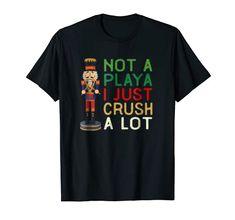 Not A Playa I Just Crush A Lot Nutcracker T-Shirt Christmas Nutcracker Playa Crush A Lot Amazon Christmas, Nutcracker Christmas, Branded T Shirts, Fashion Brands, Crushes, Mens Tops
