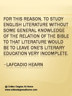 Quotes about education. For this reason, to study English literature without some general knowledge of the relation of the Bible to that literature would be to leave one's literary education very incomplete.-Lafcadio Hearn #Quotesabouteducation #Quoteabouteducation www.onlinedegreeathome.com