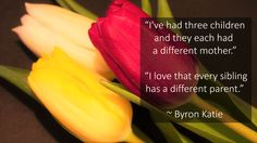 """""""I've had three children and they each had a different mother."""" """"I love that every sibling has a different parent."""" ~ Byron Katie"""