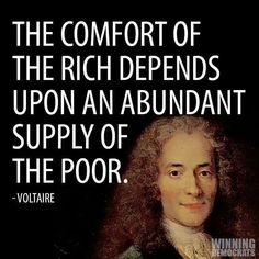 The comfort of the rich depends upon an abundant supply of the poor. Voltaire quote