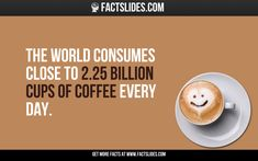 The world consumes close to 2.25 billion cups of coffee every day.