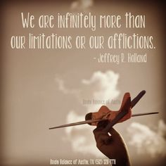 We are #infinitely more than our #limitations or our #afflictions. –Jeffrey R. Holland #motivationmonday #wordstomotivate #motivational #wordstoliveby #wordsofwisdom #motivation #keepgoing #dontgiveup #Austin #ATX #Texas #TX #addressthecause #brainbalance #afterschoolprogram
