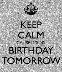 KEEP CALM CAUSE IT'S MY BIRTHDAY TOMORROW