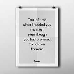 You left me when I needed you the most even though you had promised to hold on forever.