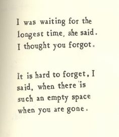 There is such an empty space when you are gone.