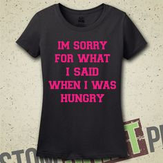 I'm Sorry For What I Said When I Was Hungry T-Shirt - Tee - Shirt - Ladies - Womens - Funny - Humor - Gift for Her