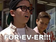 Only way to say it. I always say forever like squints did in the sandlot