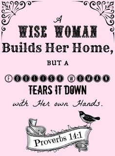 """""""The wise woman builds her house, but with her own hands the foolish one tears hers down.""""  Proverbs 14:1"""