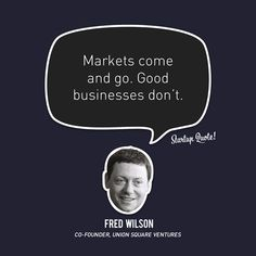 Markets come and go. Good businesses don't. - Fred Wilson