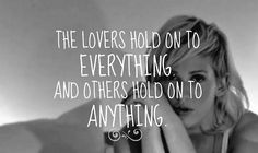 ~ The lovers hold to everything and others hold on to anything ~ Ellie Goulding