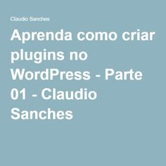 Aprenda como criar plugins no WordPress - Parte 01 - Claudio Sanches
