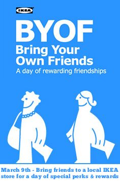 It's Bring Your Own Friends Day at IKEA on March 9th.  Shop and save with your friends and get the chance to win some special perks!  http://womanfreebies.com/loyalty-program/byof-day-at-ikea-march-9th/?buddy *Expires March 9, 2013*