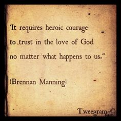 """It requires heroic courage to trust in the love of God no matter what happens to us."" - Brennan Manning"