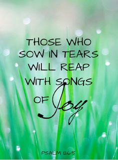 "Psalm 126:5 (NIV) - ""Those who sow with tears will reap with songs of joy!"""