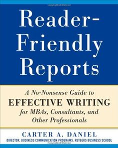 Reader-Friendly Reports: A No-nonsense Guide to Effective Writing for MBAs, Consultants, and Other Professionals by Carter Daniel. $13.60. Publisher: McGraw-Hill; 1 edition (December 12, 2011). Publication: December 12, 2011