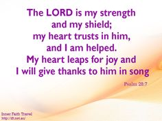 The LORD is my strength and my shield; my heart trusts in him, and I am helped. My heart leaps for joy and I will give thanks to him in song.