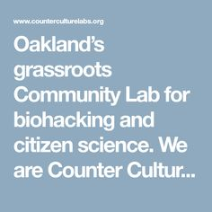 Oakland's grassroots Community Lab for biohacking and citizen science. We are Counter Culture Labs, a community of scientists, tinkerers, biotech professionals, hackers, and citizen scientists who...
