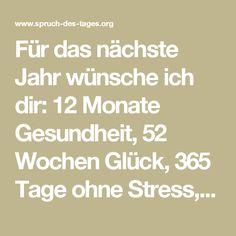 Für das nächste Jahr wünsche ich dir: 12 Monate Gesundheit, 52 Wochen Glück, 365 Tage ohne Stress, 8784 Stunden Liebe, 527040 Minuten Frieden und 31622400 Sekunden Freude!