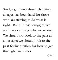 Studying history shows that life in all ages has been hard for those who are striving to do what is right. But in those struggles, we see heroes emerge who overcome. We should not look to the past as an escape; we should look to the past for inspiration for how to get through hard times. ~JLorrig