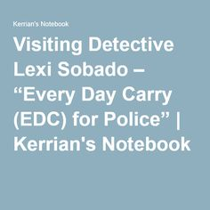 """Visiting Detective Lexi Sobado – """"Every Day Carry (EDC) for Police""""   Kerrian's Notebook"""