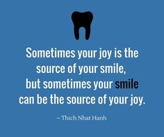 Dentaltown - Brain food...Sometimes your joy is the source of your smile, but sometimes your smile can be the source of your joy. Thích Nhất Hạnh, a Vietnamese Buddhist monk and peace activist.
