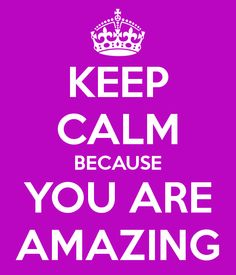 KEEP CALM BECAUSE YOU ARE AMAZING