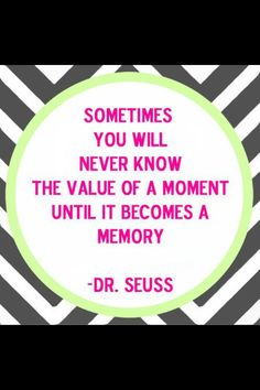 Sometimes you will only know the value of a moment...