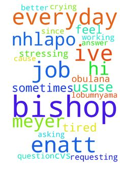 Hi Bishop Nhlapo my name is Enatt Meyer - Hi Bishop Nhlapo my name is Enatt Meyer am requesting for a job in my life since i finish my matric 2011 ive never work until up now sometimes i feel like God does not wanna answer my prayers cause ive been submitting my cvs at many places but theres no luck for me my friends are working but why not me toothats the question i keep asking myself each and everyday of my life.Plz Bishop pray for me to get a better job am tired stressing and crying each…