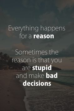 Everything Happens For a Reason - usually it's a person's bad choices but sadly they don't seem to realize they should only blame themselves