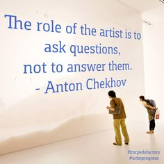 The role of the artist is to ask questions, not to answer them. - Anton Chekhov #quotes #inspiration @torpedofactory