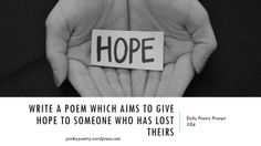 write a poem which aims to give hope to someone who has lost theirs