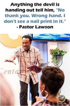 """Anything the devil is handing out tell him, """"No thank you. Wrong hand. I don't see a nail print in it."""" - Pastor Lawson"""