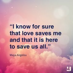 love, it saves us all #mayaangelou