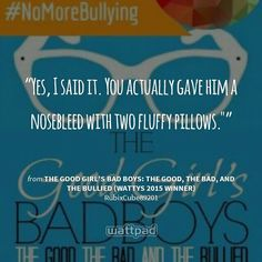 """Yes, I said it. You actually gave him a nosebleed with two fluffy pillows."" "" - from The Good Girl's Bad Boys: The Good, The Bad, And The Bullied (Wattys 2015 Winner) (on Wattpad)  https://www.wattpad.com/story/6803348?utm_source=android&utm_medium=pinterest&utm_content=share_quote&wp_page=quote&wp_originator=Ewcr%2BKQqbaCL7xLot%2FkAjv4odhRSzSxGVf1DXxWLYtzARIKujUGQ6UWKu8APuyTTajIsb4QF2ZBCPwDqRyX09Ay1xvMZiP9B0bk%2BZUs9FfWIjXVr%2F970miA0vY7YY7XS"