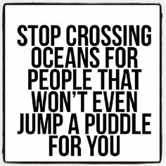 """""""#Stop crossing oceans for people that won't even jump a puddle for you.""""~"""