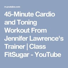 45-Minute Cardio and Toning Workout From Jennifer Lawrence's Trainer | Class FitSugar - YouTube